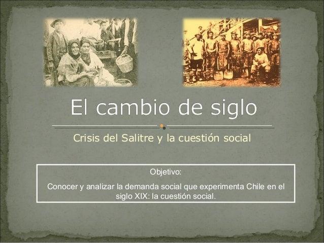 Crisis del Salitre y la cuestión social Objetivo: Conocer y analizar la demanda social que experimenta Chile en el siglo X...