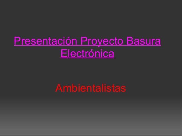 Presentación Proyecto Basura Electrónica Ambientalistas