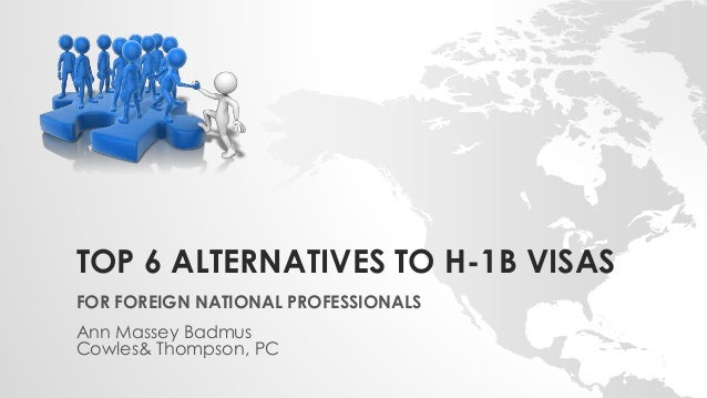 TOP 6 ALTERNATIVES TO H-1B VISAS FOR FOREIGN NATIONAL PROFESSIONALS Ann Massey Badmus Cowles& Thompson, PC