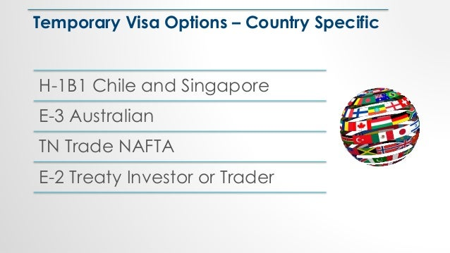 Temporary Visa Options – Country Specific H-1B1 Chile and Singapore E-3 Australian TN Trade NAFTA E-2 Treaty Investor or T...