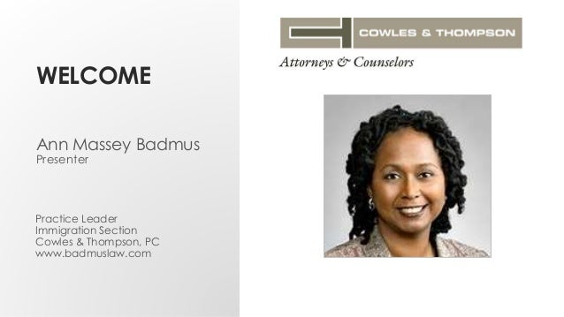 WELCOME Practice Leader Immigration Section Cowles & Thompson, PC www.badmuslaw.com Ann Massey Badmus Presenter
