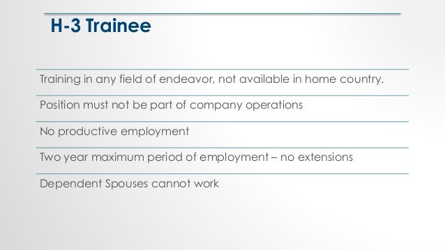 H-3 Trainee Training in any field of endeavor, not available in home country. Position must not be part of company operati...