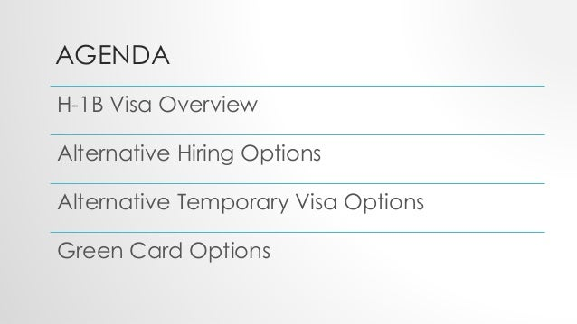 AGENDA H-1B Visa Overview Alternative Hiring Options Alternative Temporary Visa Options Green Card Options