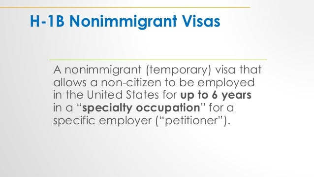H-1B Nonimmigrant Visas A nonimmigrant (temporary) visa that allows a non-citizen to be employed in the United States for ...