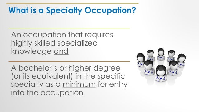 What is a Specialty Occupation? An occupation that requires highly skilled specialized knowledge and A bachelor's or highe...