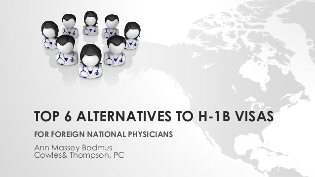 TOP 6 ALTERNATIVES TO H-1B VISAS FOR FOREIGN NATIONAL PHYSICIANS Ann Massey Badmus Cowles& Thompson, PC