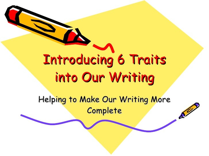 Introducing 6 Traits into Our Writing Helping to Make Our Writing More Complete