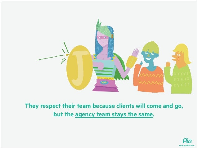 They respect their team because clients will come and go, but the agency team stays the same.  www.piethis.com