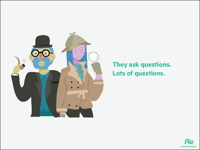 They ask questions. Lots of questions.  www.piethis.com