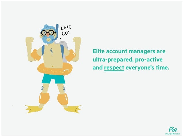 Elite account managers are ultra-prepared, pro-active and respect everyone's time.  www.piethis.com
