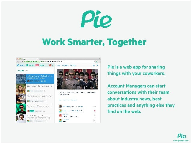 Work Smarter, Together Pie is a web app for sharing things with your coworkers. !  Account Managers can start conversation...