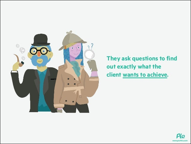 They ask questions to find out exactly what the client wants to achieve.  www.piethis.com
