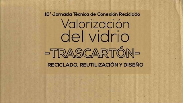 ® 16° Jornada Técnica de Conexión Reciclado RECICLADO, REUTILIZACIÓN Y DISEÑO Valorización del vidrio
