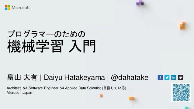 プログラマーのための 機械学習 入門 畠山 大有   Daiyu Hatakeyama   @dahatake Architect && Software Engineer && Applied Data Scientist (目指している) ...