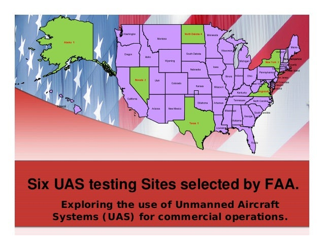 Six UAS testing Sites selected by FAA. Exploring the use of Unmanned Aircraft Systems (UAS) for commercial operations.
