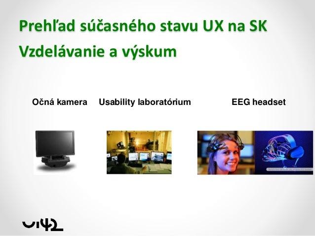 Prehľad súčasného stavu UX na SK Vzdelávanie a výskum Očná kamera  Usability laboratórium  EEG headset