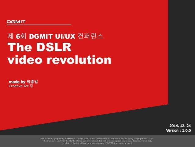 제 6회 DGMIT UI/UX 컨퍼런스 The DSLR video revolution 2014. 12. 24 Version : 1.0.0 made by 최중범 Creative Art 팀