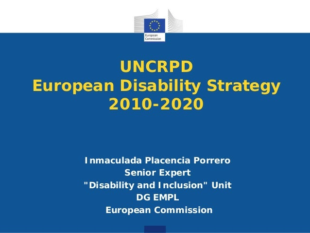 "UNCRPD European Disability Strategy 2010-2020 Inmaculada Placencia Porrero Senior Expert ""Disability and Inclusion"" Unit D..."
