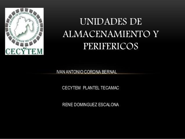 UNIDADES DE ALMACENAMIENTO Y PERIFERICOS IVAN ANTONIO CORONA BERNAL CECYTEM PLANTEL TECAMAC RENE DOMINGUEZ ESCALONA