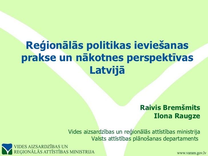 Reģionālās politikas ieviešanas prakse un nākotnes perspektīvas Latvijā Raivis Bremšmits Ilona Raugze Vides aizsardzības u...
