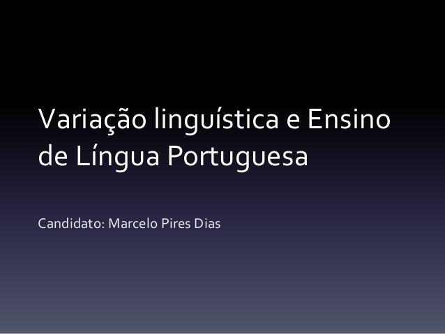 Variação linguística e Ensino de Língua Portuguesa Candidato: Marcelo Pires Dias