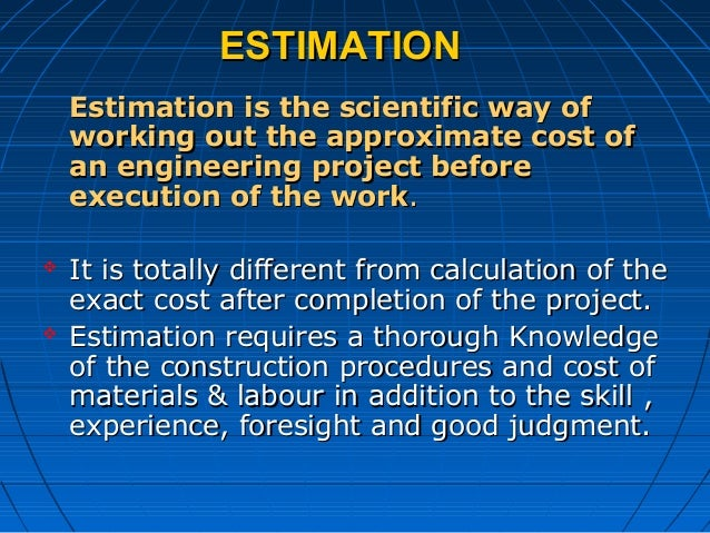ESTIMATIONESTIMATION Estimation is the scientific way ofEstimation is the scientific way of working out the approximate co...