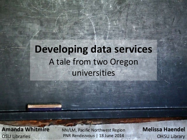 Developing data services A tale from two Oregon universities NN/LM, Pacific Northwest Region PNR Rendezvous | 18 June 2014...
