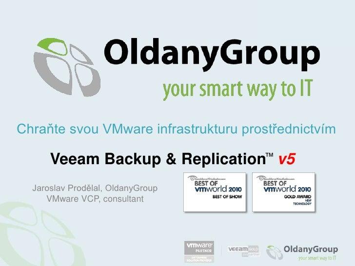 Chraňte svou VMware infrastrukturu prostřednictvím<br />Veeam Backup & Replication™v5<br />Jaroslav Prodělal, OldanyGroup<...