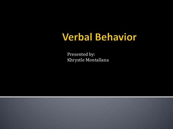 Verbal Behavior<br />Presented by:<br />Khrystle Montallana<br />