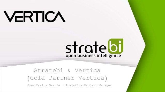 Stratebi & Vertica (Gold Partner Vertica) José Carlos García – Analytics Project Manager