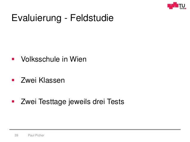Evaluierung - Feldstudie Paul Picher39  Volksschule in Wien  Zwei Klassen  Zwei Testtage jeweils drei Tests