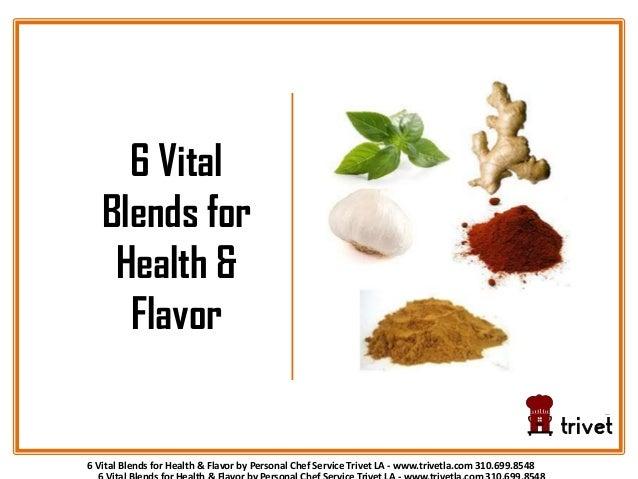 6 Vital Blends for Health & Flavor by Personal Chef Service Trivet LA - www.trivetla.com 310.699.8548 6 Vital Blends for H...