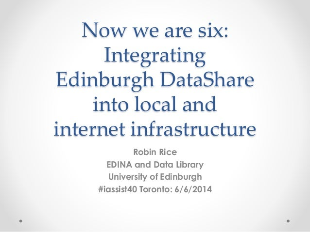Now we are six: Integrating Edinburgh DataShare into local and internet infrastructure Robin Rice EDINA and Data Library U...