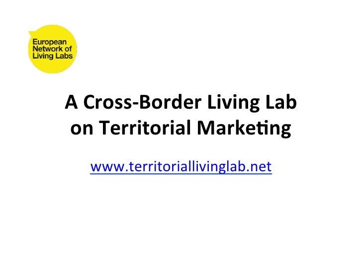 A Cross-‐Border Living Lab on Territorial Marke7ng     www.territoriallivinglab.net