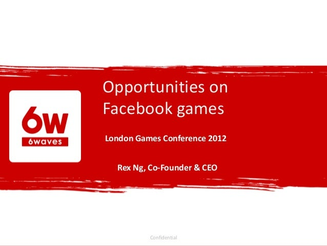 Opportunities onFacebook gamesLondon Games Conference 2012  Rex Ng, Co-Founder & CEO          Confidential