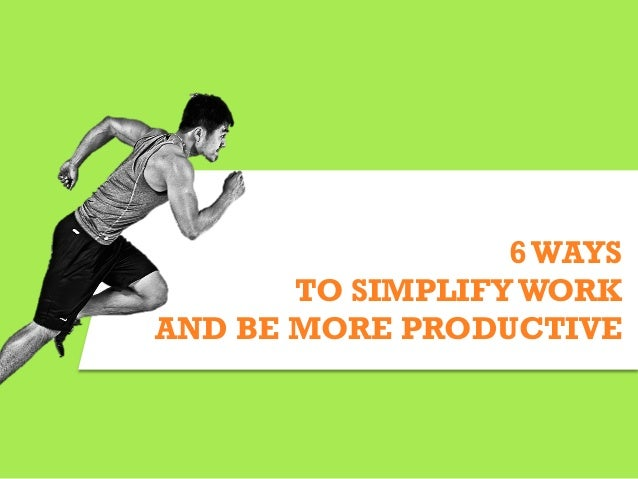 6WAYS TO SIMPLIFY WORK AND BE MORE PRODUCTIVE