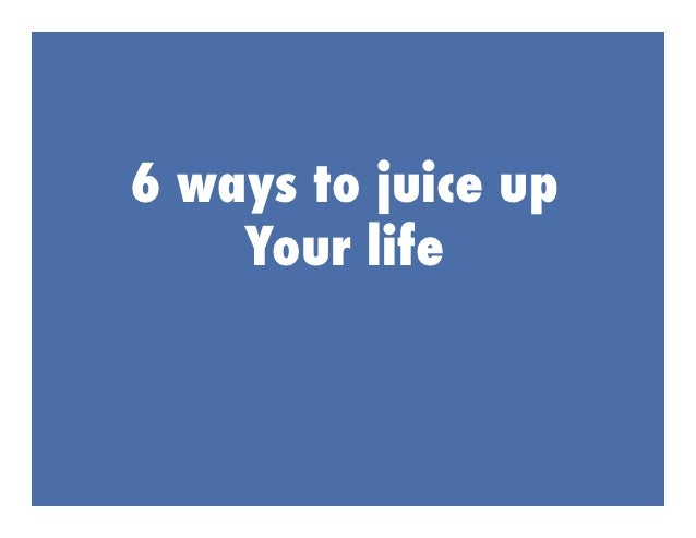 6 ways to juice up    Your life