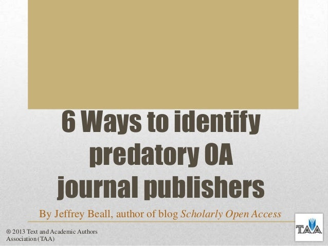 6 Ways to identify predatory OA journal publishers By Jeffrey Beall, author of blog Scholarly Open Access ® 2013 Text and ...