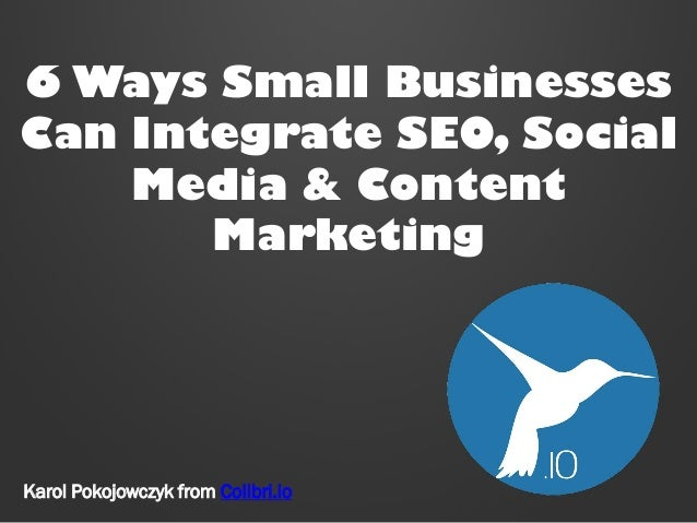 6 Ways Small Businesses Can Integrate SEO, Social Media & Content Marketing Karol Pokojowczyk from Colibri.io