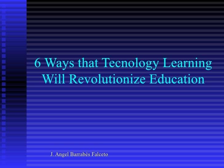 6 Ways that Tecnology Learning Will Revolutionize Education  J. Angel Barrabés Falceto