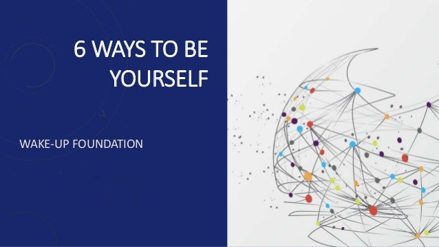6 WAYS TO BE YOURSELF WAKE-UP FOUNDATION