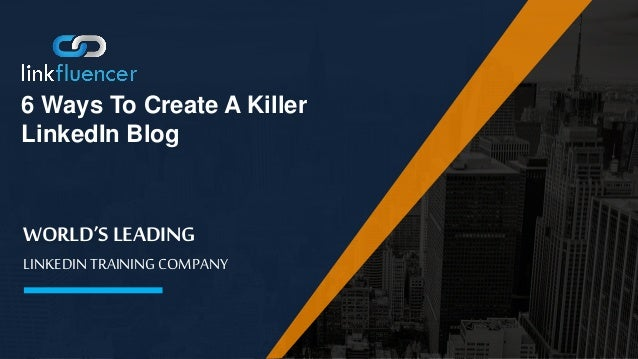 WORLD'S LEADING LINKEDIN TRAINING COMPANY 6 Ways To Create A Killer LinkedIn Blog