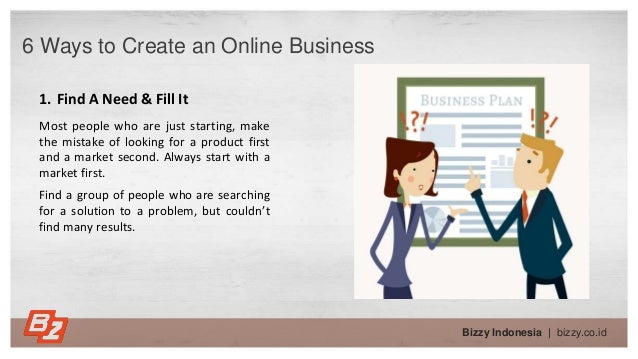 Bizzy Indonesia   bizzy.co.id 6 Ways to Create an Online Business 1. Find A Need & Fill It Most people who are just starti...