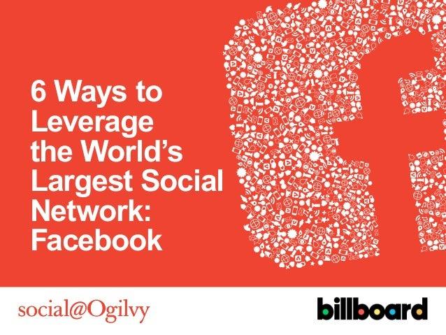 6 Ways toLeveragethe World'sLargest SocialNetwork:Facebook