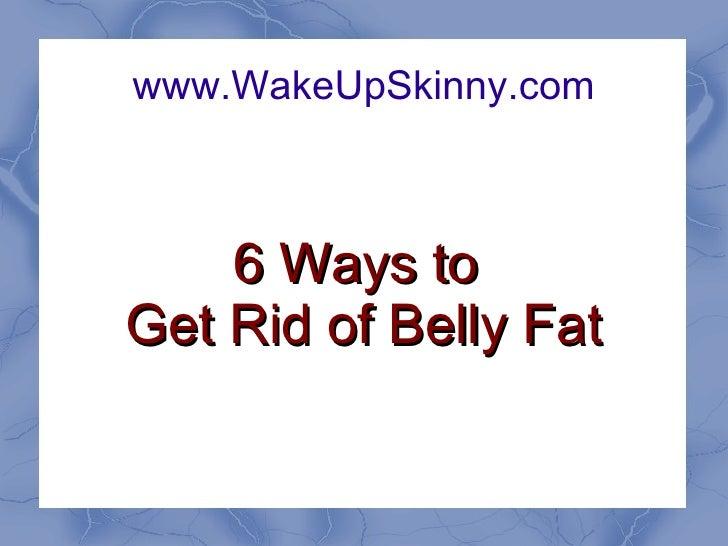 www.WakeUpSkinny.com 6 Ways to  Get Rid of Belly Fat