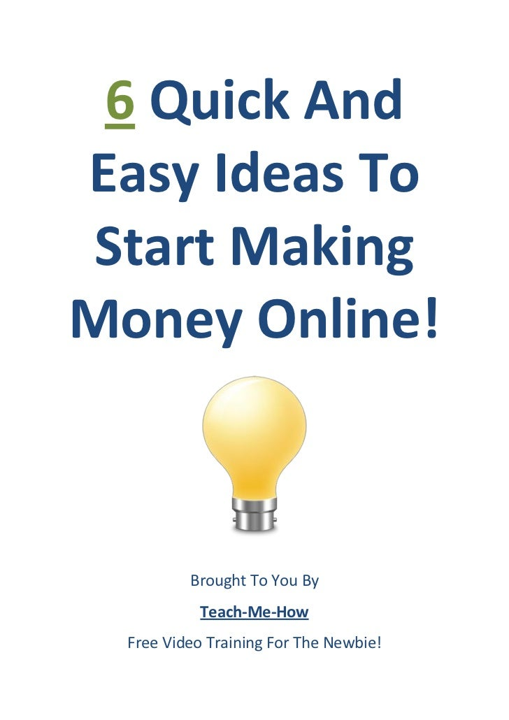 6 Quick AndEasy Ideas To Start MakingMoney Online!          Brought To You By            Teach-Me-How  Free Video Training...