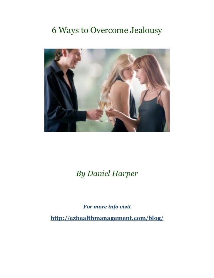 6 Ways to Overcome Jealousy       By Daniel Harper          For more info visithttp://ezhealthmanagement.com/blog/