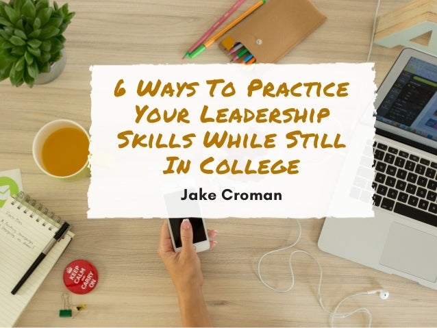 6 Ways To Practice Your Leadership Skills While Still In College Jake Croman