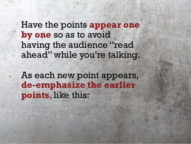 "Have the points appear one by one so as to avoid having the audience ""read ahead"" while you're talking. As each new point ..."