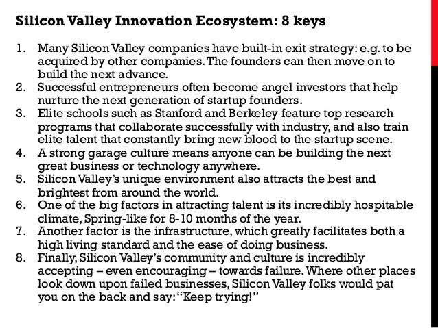 SiliconValley Innovation Ecosystem: 8 keys 1. Many Silicon Valley companies have built-in exit strategy: e.g. to be acqui...